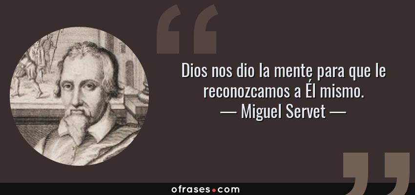 Frases de Miguel Servet - Dios nos dio la mente para que le reconozcamos a Él mismo.