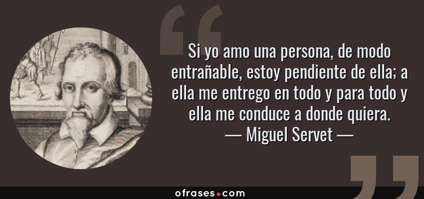 Frases de Miguel Servet - Si yo amo una persona, de modo entrañable, estoy pendiente de ella; a ella me entrego en todo y para todo y ella me conduce a donde quiera.