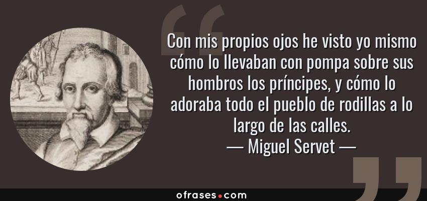 Frases de Miguel Servet - Con mis propios ojos he visto yo mismo cómo lo llevaban con pompa sobre sus hombros los príncipes, y cómo lo adoraba todo el pueblo de rodillas a lo largo de las calles.