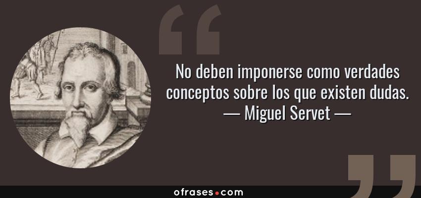 Frases de Miguel Servet - No deben imponerse como verdades conceptos sobre los que existen dudas.