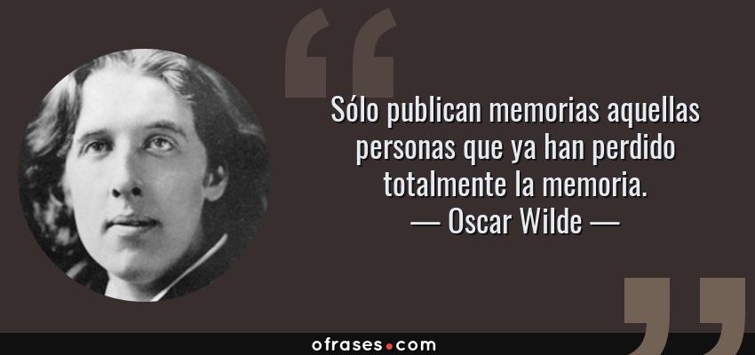 Frases de Oscar Wilde - Sólo publican memorias aquellas personas que ya han perdido totalmente la memoria.