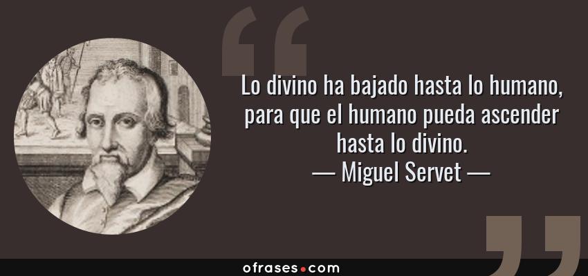 Frases de Miguel Servet - Lo divino ha bajado hasta lo humano, para que el humano pueda ascender hasta lo divino.