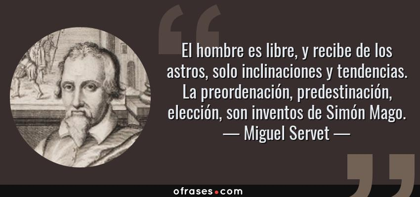 Frases de Miguel Servet - El hombre es libre, y recibe de los astros, solo inclinaciones y tendencias. La preordenación, predestinación, elección, son inventos de Simón Mago.