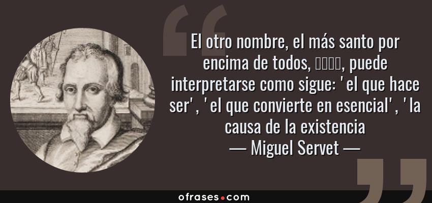 Frases de Miguel Servet - El otro nombre, el más santo por encima de todos, הוהי, puede interpretarse como sigue: 'el que hace ser', 'el que convierte en esencial', 'la causa de la existencia