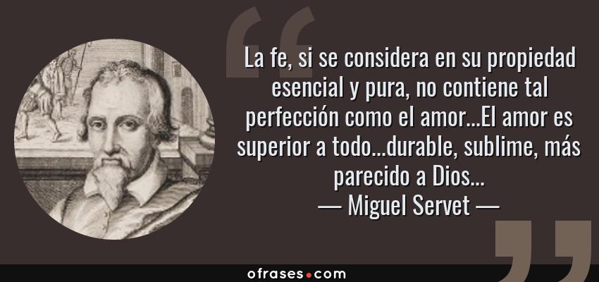 Frases de Miguel Servet - La fe, si se considera en su propiedad esencial y pura, no contiene tal perfección como el amor...El amor es superior a todo...durable, sublime, más parecido a Dios...