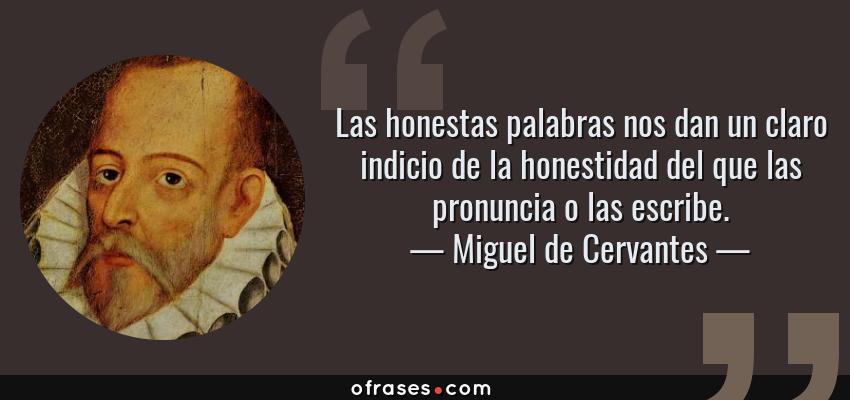 Frases de Miguel de Cervantes - Las honestas palabras nos dan un claro indicio de la honestidad del que las pronuncia o las escribe.