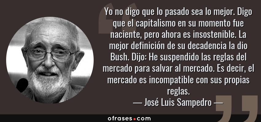 Frases de José Luis Sampedro - Yo no digo que lo pasado sea lo mejor. Digo que el capitalismo en su momento fue naciente, pero ahora es insostenible. La mejor definición de su decadencia la dio Bush. Dijo: He suspendido las reglas del mercado para salvar al mercado. Es decir, el mercado es incompatible con sus propias reglas.