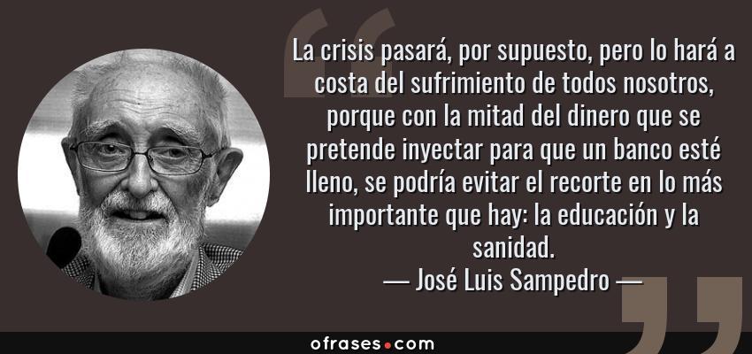 Frases de José Luis Sampedro - La crisis pasará, por supuesto, pero lo hará a costa del sufrimiento de todos nosotros, porque con la mitad del dinero que se pretende inyectar para que un banco esté lleno, se podría evitar el recorte en lo más importante que hay: la educación y la sanidad.