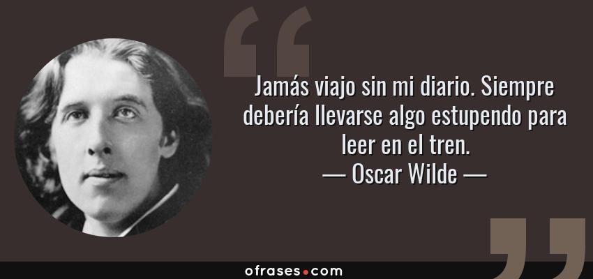 Frases de Oscar Wilde - Jamás viajo sin mi diario. Siempre debería llevarse algo estupendo para leer en el tren.