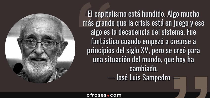 Frases de José Luis Sampedro - El capitalismo está hundido. Algo mucho más grande que la crisis está en juego y ese algo es la decadencia del sistema. Fue fantástico cuando empezó a crearse a principios del siglo XV, pero se creó para una situación del mundo, que hoy ha cambiado.