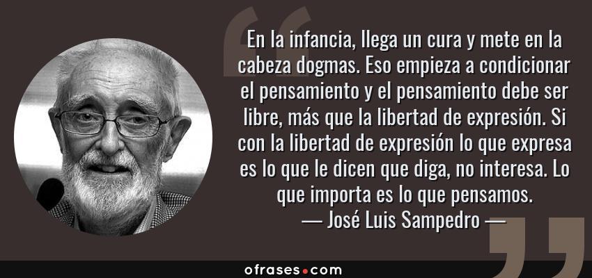 Frases de José Luis Sampedro - En la infancia, llega un cura y mete en la cabeza dogmas. Eso empieza a condicionar el pensamiento y el pensamiento debe ser libre, más que la libertad de expresión. Si con la libertad de expresión lo que expresa es lo que le dicen que diga, no interesa. Lo que importa es lo que pensamos.