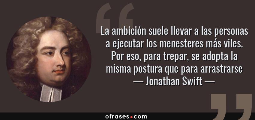 Frases de Jonathan Swift - La ambición suele llevar a las personas a ejecutar los menesteres más viles. Por eso, para trepar, se adopta la misma postura que para arrastrarse