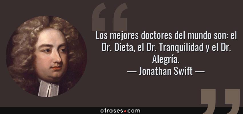 Frases de Jonathan Swift - Los mejores doctores del mundo son: el Dr. Dieta, el Dr. Tranquilidad y el Dr. Alegría.