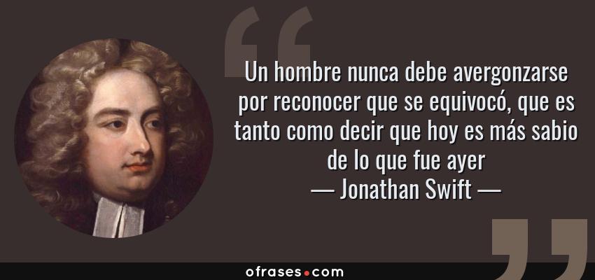 Frases de Jonathan Swift - Un hombre nunca debe avergonzarse por reconocer que se equivocó, que es tanto como decir que hoy es más sabio de lo que fue ayer