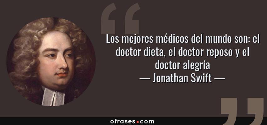 Frases de Jonathan Swift - Los mejores médicos del mundo son: el doctor dieta, el doctor reposo y el doctor alegría