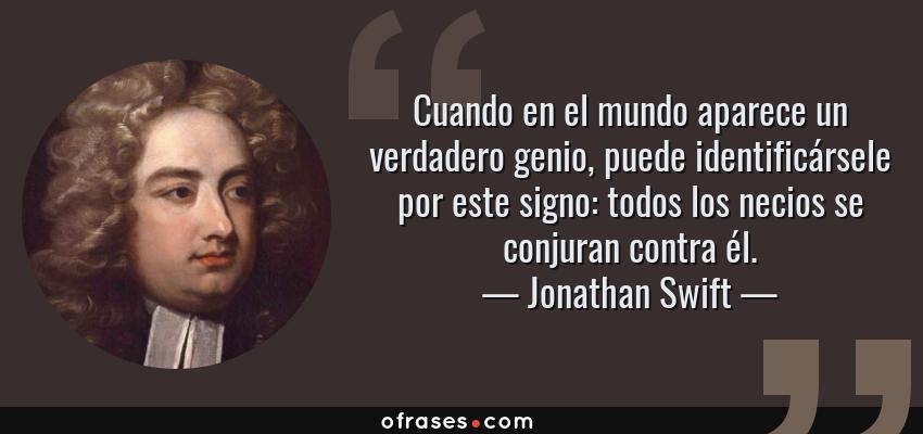 Frases de Jonathan Swift - Cuando en el mundo aparece un verdadero genio, puede identificársele por este signo: todos los necios se conjuran contra él.