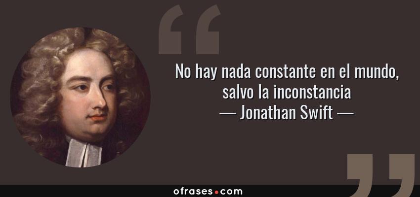 Frases de Jonathan Swift - No hay nada constante en el mundo, salvo la inconstancia