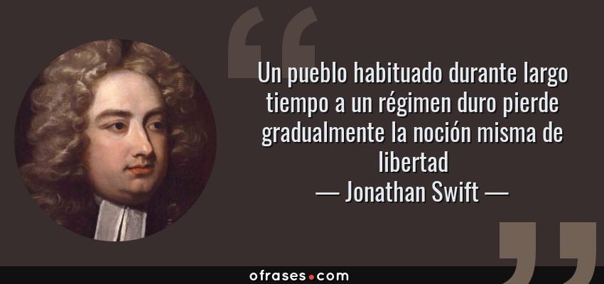 Frases de Jonathan Swift - Un pueblo habituado durante largo tiempo a un régimen duro pierde gradualmente la noción misma de libertad