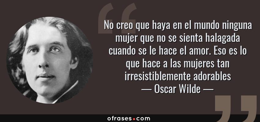 Frases de Oscar Wilde - No creo que haya en el mundo ninguna mujer que no se sienta halagada cuando se le hace el amor. Eso es lo que hace a las mujeres tan irresistiblemente adorables