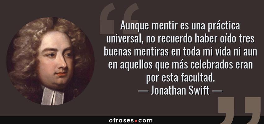 Frases de Jonathan Swift - Aunque mentir es una práctica universal, no recuerdo haber oído tres buenas mentiras en toda mi vida ni aun en aquellos que más celebrados eran por esta facultad.