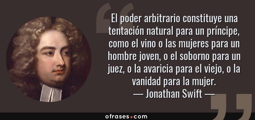 Frases de Jonathan Swift - El poder arbitrario constituye una tentación natural para un príncipe, como el vino o las mujeres para un hombre joven, o el soborno para un juez, o la avaricia para el viejo, o la vanidad para la mujer.