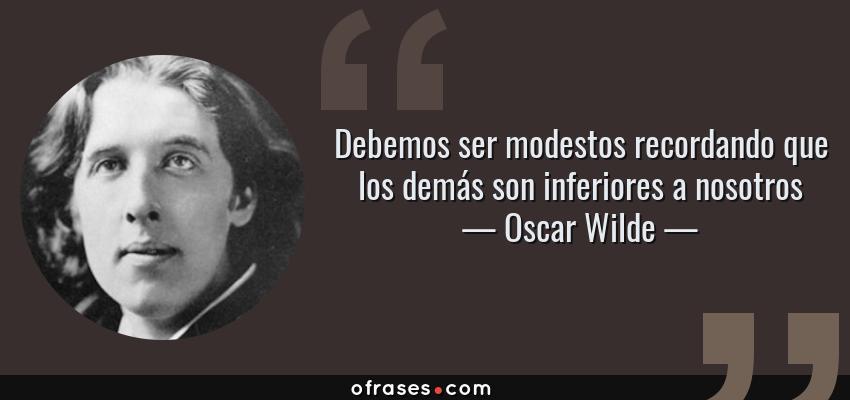 Frases de Oscar Wilde - Debemos ser modestos recordando que los demás son inferiores a nosotros