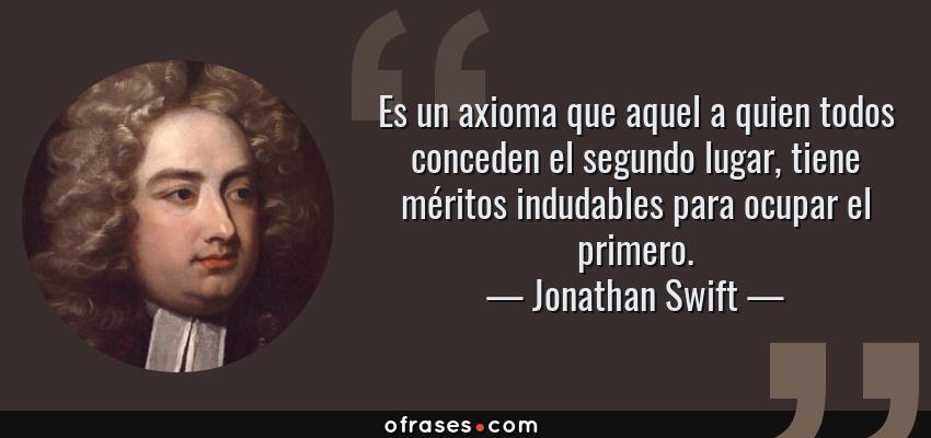 Frases de Jonathan Swift - Es un axioma que aquel a quien todos conceden el segundo lugar, tiene méritos indudables para ocupar el primero.