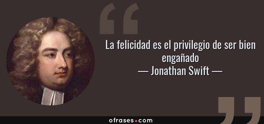 Frases de Jonathan Swift - La felicidad es el privilegio de ser bien engañado