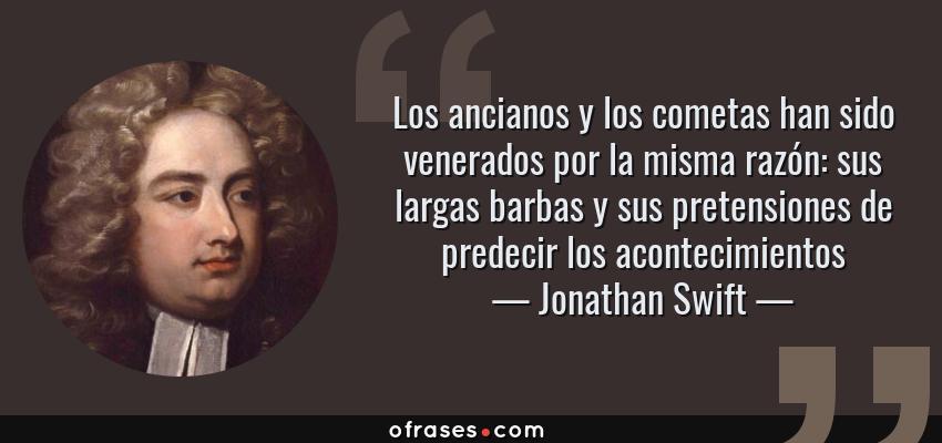 Frases de Jonathan Swift - Los ancianos y los cometas han sido venerados por la misma razón: sus largas barbas y sus pretensiones de predecir los acontecimientos