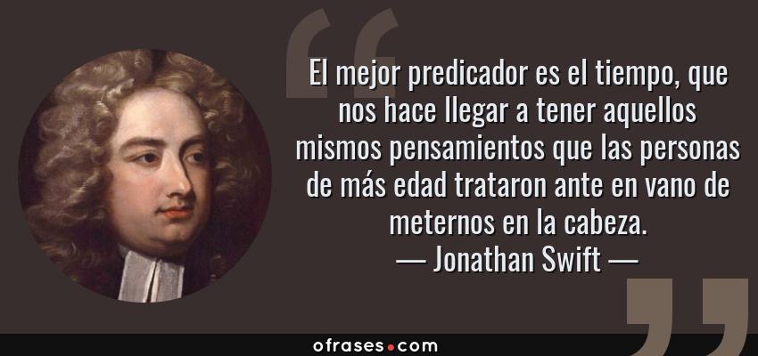 Frases de Jonathan Swift - El mejor predicador es el tiempo, que nos hace llegar a tener aquellos mismos pensamientos que las personas de más edad trataron ante en vano de meternos en la cabeza.
