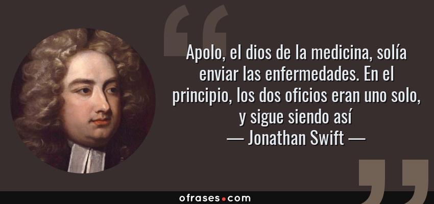 Frases de Jonathan Swift - Apolo, el dios de la medicina, solía enviar las enfermedades. En el principio, los dos oficios eran uno solo, y sigue siendo así