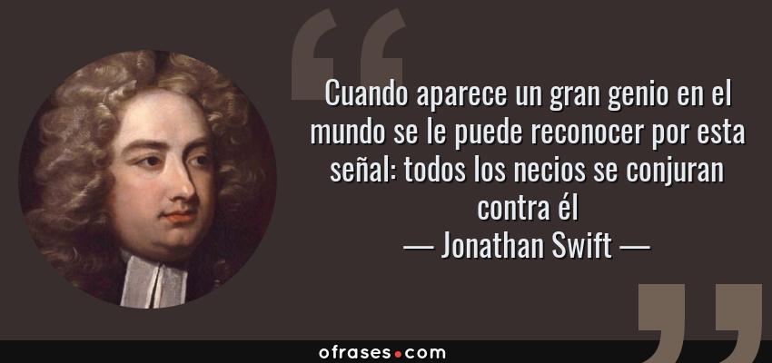 Frases de Jonathan Swift - Cuando aparece un gran genio en el mundo se le puede reconocer por esta señal: todos los necios se conjuran contra él