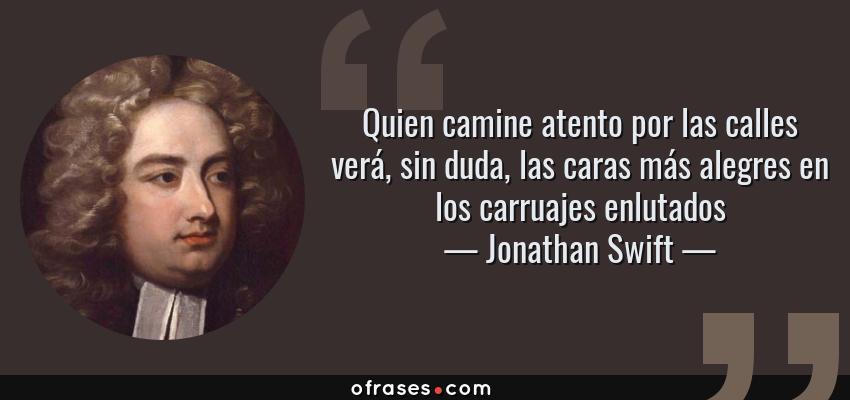 Frases de Jonathan Swift - Quien camine atento por las calles verá, sin duda, las caras más alegres en los carruajes enlutados