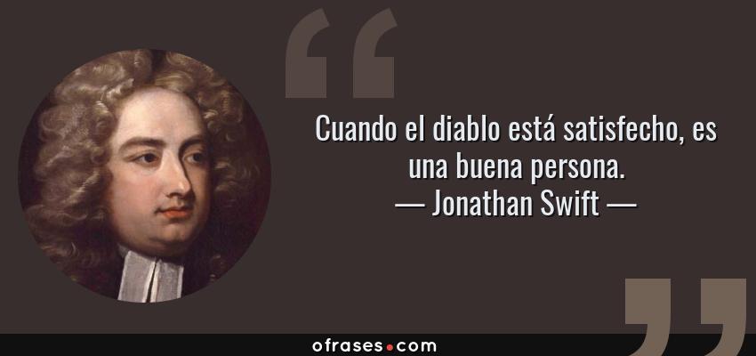 Frases de Jonathan Swift - Cuando el diablo está satisfecho, es una buena persona.