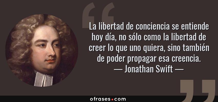 Frases de Jonathan Swift - La libertad de conciencia se entiende hoy día, no sólo como la libertad de creer lo que uno quiera, sino también de poder propagar esa creencia.