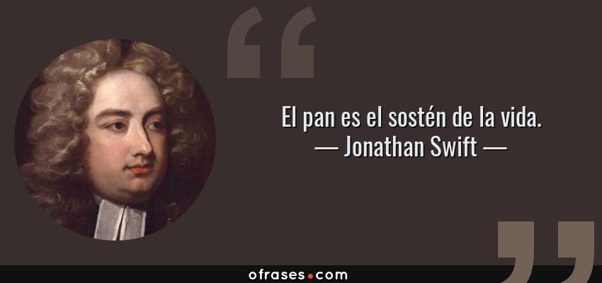 Frases de Jonathan Swift - El pan es el sostén de la vida.
