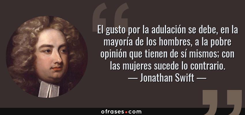 Frases de Jonathan Swift - El gusto por la adulación se debe, en la mayoría de los hombres, a la pobre opinión que tienen de sí mismos; con las mujeres sucede lo contrario.