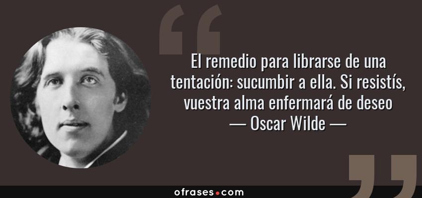 Frases de Oscar Wilde - El remedio para librarse de una tentación: sucumbir a ella. Si resistís, vuestra alma enfermará de deseo