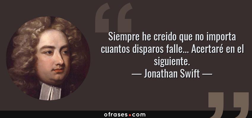Frases de Jonathan Swift - Siempre he creido que no importa cuantos disparos falle... Acertaré en el siguiente.