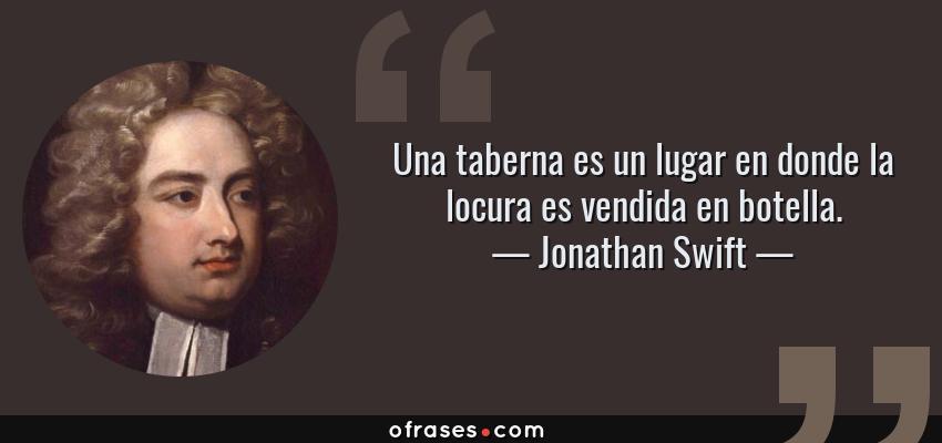 Frases de Jonathan Swift - Una taberna es un lugar en donde la locura es vendida en botella.
