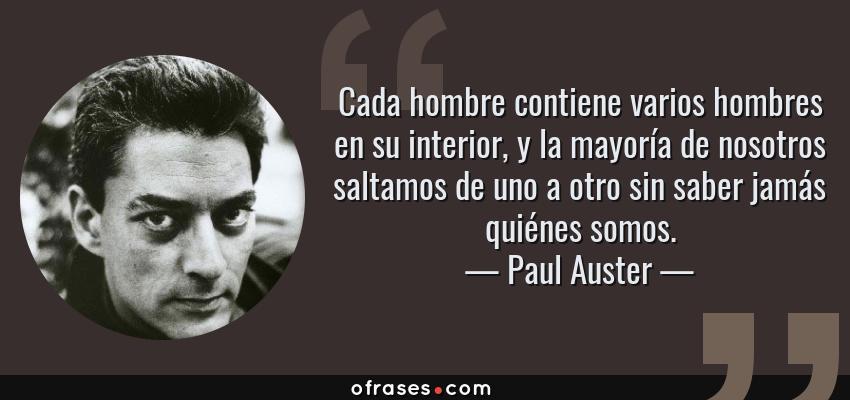 Frases de Paul Auster - Cada hombre contiene varios hombres en su interior, y la mayoría de nosotros saltamos de uno a otro sin saber jamás quiénes somos.