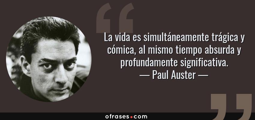 Frases de Paul Auster - La vida es simultáneamente trágica y cómica, al mismo tiempo absurda y profundamente significativa.