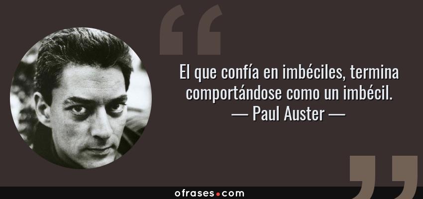 Frases de Paul Auster - El que confía en imbéciles, termina comportándose como un imbécil.