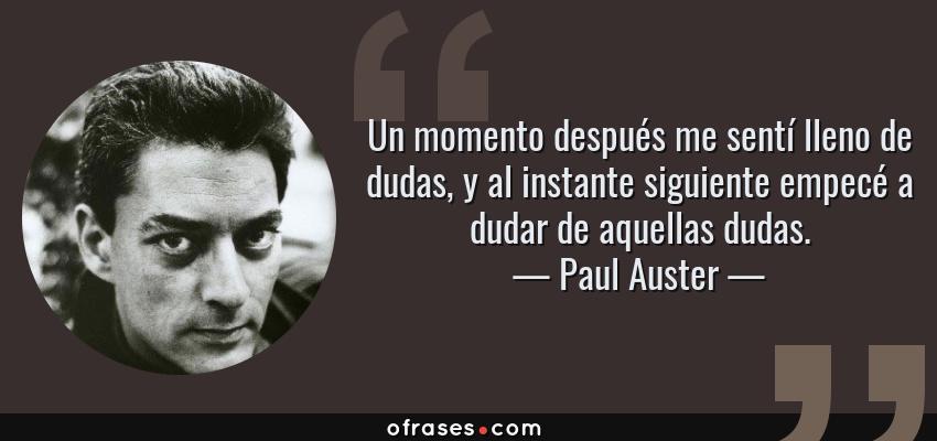 Frases de Paul Auster - Un momento después me sentí lleno de dudas, y al instante siguiente empecé a dudar de aquellas dudas.