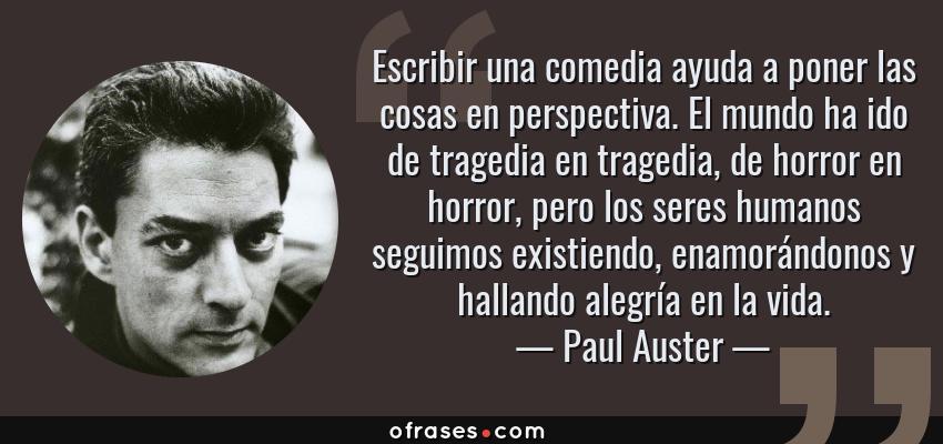 Frases de Paul Auster - Escribir una comedia ayuda a poner las cosas en perspectiva. El mundo ha ido de tragedia en tragedia, de horror en horror, pero los seres humanos seguimos existiendo, enamorándonos y hallando alegría en la vida.