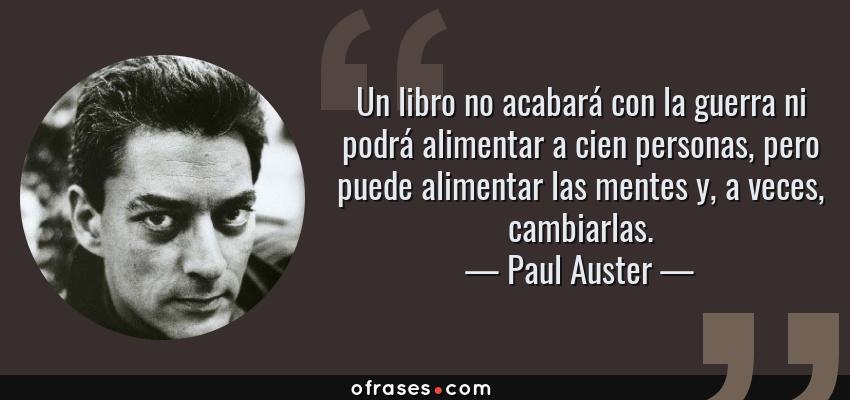 Frases de Paul Auster - Un libro no acabará con la guerra ni podrá alimentar a cien personas, pero puede alimentar las mentes y, a veces, cambiarlas.