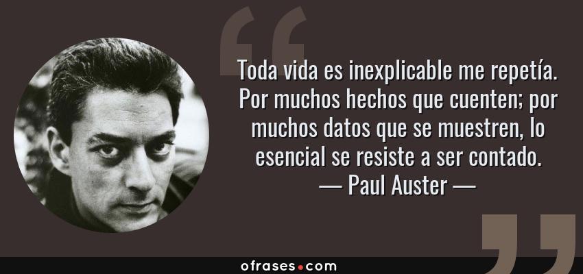 Frases de Paul Auster - Toda vida es inexplicable me repetía. Por muchos hechos que cuenten; por muchos datos que se muestren, lo esencial se resiste a ser contado.