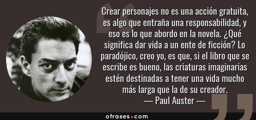 Frases de Paul Auster - Crear personajes no es una acción gratuita, es algo que entraña una responsabilidad, y eso es lo que abordo en la novela. ¿Qué significa dar vida a un ente de ficción? Lo paradójico, creo yo, es que, si el libro que se escribe es bueno, las criaturas imaginarias estén destinadas a tener una vida mucho más larga que la de su creador.