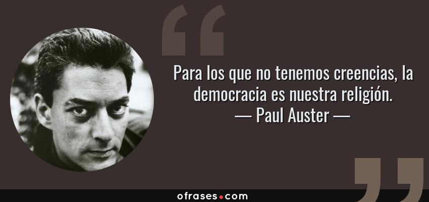 Frases de Paul Auster - Para los que no tenemos creencias, la democracia es nuestra religión.