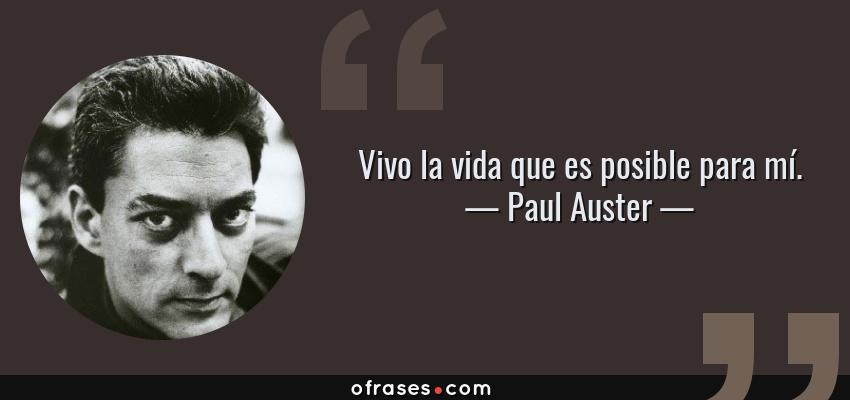 Frases de Paul Auster - Vivo la vida que es posible para mí.